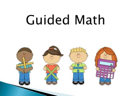 Guided Math. What is Guided Math? Guided Math is a way to meet the needs of all students through small group instruction.