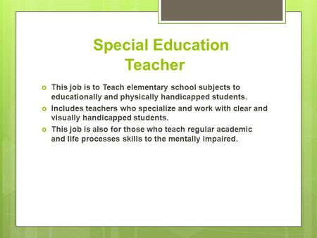 Special Education Teacher  This job is to Teach elementary school subjects to educationally and physically handicapped students.  Includes teachers who.