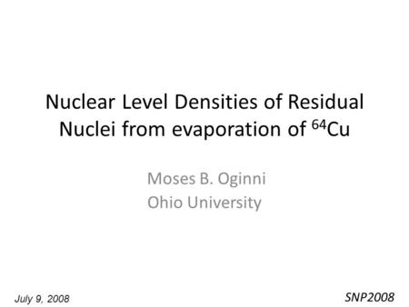 Nuclear Level Densities of Residual Nuclei from evaporation of 64 Cu Moses B. Oginni Ohio University SNP2008 July 9, 2008.