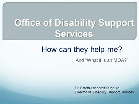 "And ""What it is an MOA?"" How can they help me? Dr. Estela Landeros Dugourd Director of Disability Support Services Office of Disability Support Services."