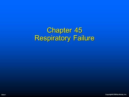 Copyright © 2006 by Mosby, Inc. Slide 1 Chapter 45 Respiratory Failure.