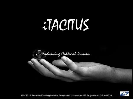 ITACITUS Enhancing Cultural tourism iTACITUS Receives Funding from the European Commissions IST Programme: IST- 034520.