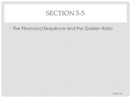 SECTION 5-5 The Fibonacci Sequence and the Golden Ratio Slide 5-5-1.