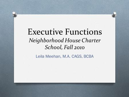 Executive Functions Neighborhood House Charter School, Fall 2010 Leila Meehan, M.A. CAGS, BCBA.