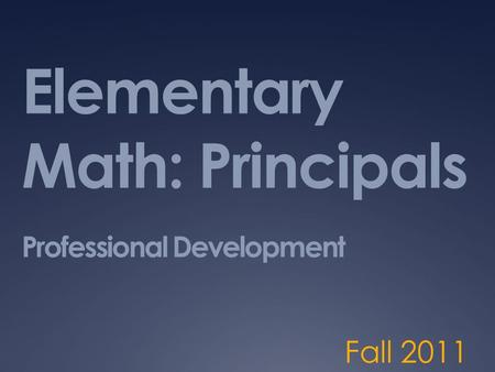 Elementary Math: Principals Professional Development Fall 2011.