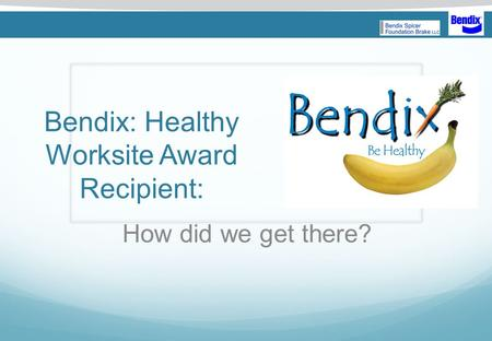 Bendix: Healthy Worksite Award Recipient: How did we get there? NUTRITION AND WEIGHT MANAGEMENT.