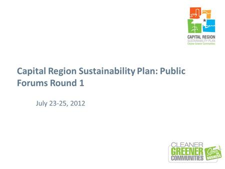 Capital Region Sustainability Plan: Public Forums Round 1 July 23-25, 2012.