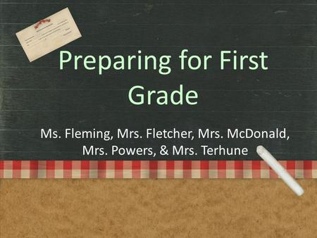 Preparing for First Grade Ms. Fleming, Mrs. Fletcher, Mrs. McDonald, Mrs. Powers, & Mrs. Terhune.