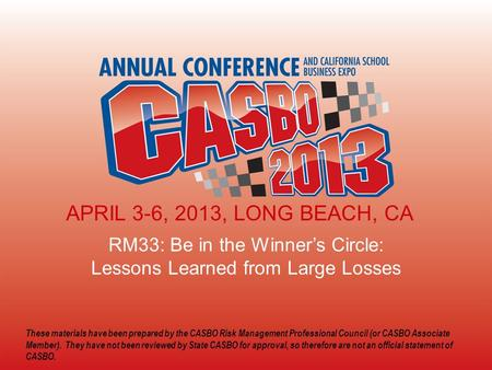 2013 CASBO ANNUAL CONFERENCE & SCHOOL BUSINESS EXPO RM33: Be in the Winner's Circle: Lessons Learned from Large Losses APRIL 3-6, 2013, LONG BEACH, CA.