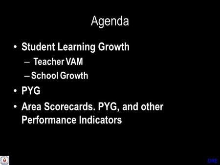 DRE Agenda Student Learning Growth – Teacher VAM – School Growth PYG Area Scorecards. PYG, and other Performance Indicators.