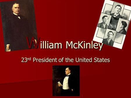 23 rd President of the United States W illiam McKinley.