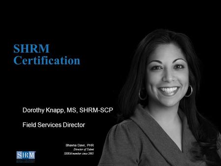 SHRM Certification Dorothy Knapp, MS, SHRM-SCP Field Services Director