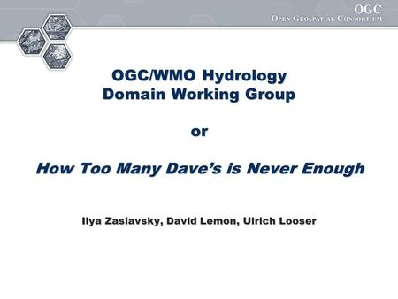 OGC/WMO Hydrology Domain Working Group or How Too Many Dave's is Never Enough Ilya Zaslavsky, David Lemon, Ulrich Looser.