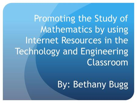 Promoting the Study of Mathematics by using Internet Resources in the Technology and Engineering Classroom By: Bethany Bugg.