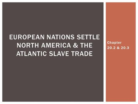 Chapter 20.2 & 20.3 EUROPEAN NATIONS SETTLE NORTH AMERICA & THE ATLANTIC SLAVE TRADE.
