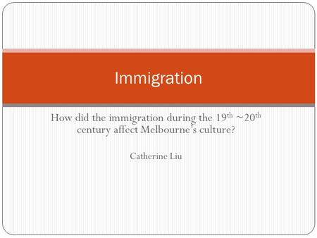 How did the immigration during the 19 th ~20 th century affect Melbourne's culture? Catherine Liu Immigration.