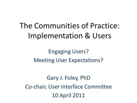The Communities of Practice: Implementation & Users Engaging Users? Meeting User Expectations? Gary J. Foley, PhD Co-chair, User interface Committee 10.