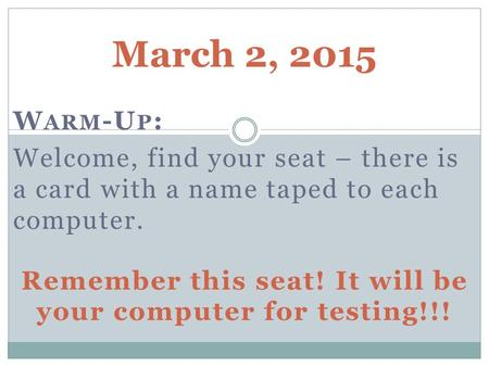 March 2, 2015 W ARM -U P : Welcome, find your seat – there is a card with a name taped to each computer. Remember this seat! It will be your computer for.