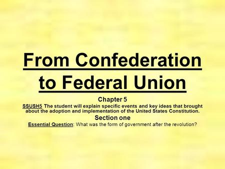 From Confederation to Federal Union Chapter 5 SSUSH5 The student will explain specific events and key ideas that brought about the adoption and implementation.