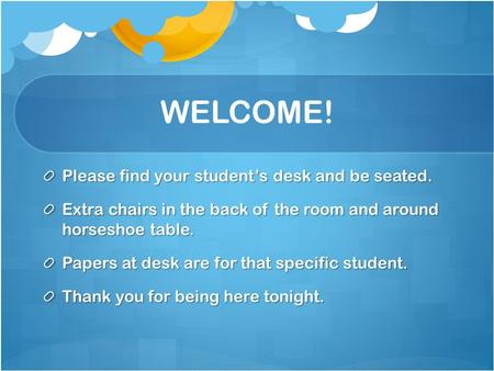 WELCOME! Please find your student's desk and be seated. Extra chairs in the back of the room and around horseshoe table. Papers at desk are for that specific.