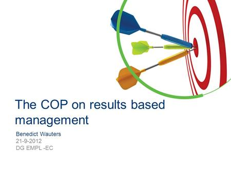 Benedict Wauters 21-9-2012 DG EMPL -EC The COP on results based management.