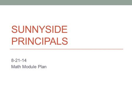 SUNNYSIDE PRINCIPALS 8-21-14 Math Module Plan. Good Afternoon 1. What challenges have you faced in starting off the school year specifically related to.