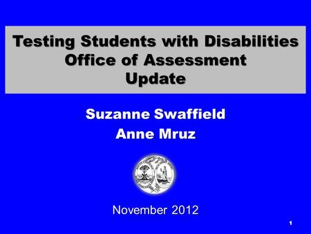 Testing Students with Disabilities Office of Assessment Update Suzanne Swaffield Anne Mruz November 2012 1.