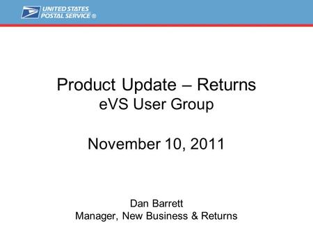 Product Update – Returns eVS User Group November 10, 2011 Dan Barrett Manager, New Business & Returns.