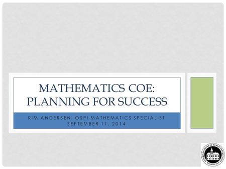 KIM ANDERSEN, OSPI MATHEMATICS SPECIALIST SEPTEMBER 11, 2014 MATHEMATICS COE: PLANNING FOR SUCCESS.