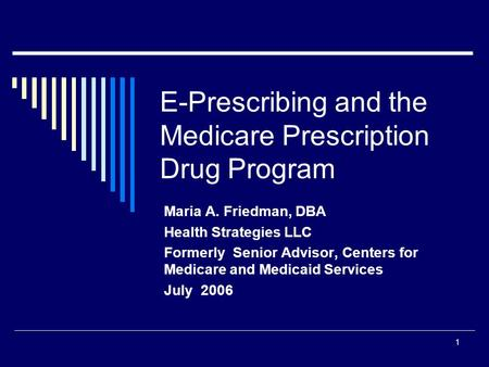 1 E-Prescribing and the Medicare Prescription Drug Program Maria A. Friedman, DBA Health Strategies LLC Formerly Senior Advisor, Centers for Medicare and.
