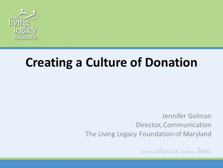 Creating a Culture of Donation Jennifer Gelman Director, Communication The Living Legacy Foundation of Maryland.