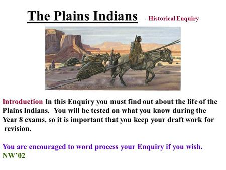 The Plains Indians - Historical Enquiry Introduction In this Enquiry you must find out about the life of the Plains Indians. You will be tested on what.