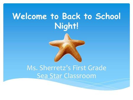 Welcome to Back to School Night! Ms. Sherretz's First Grade Sea Star Classroom.