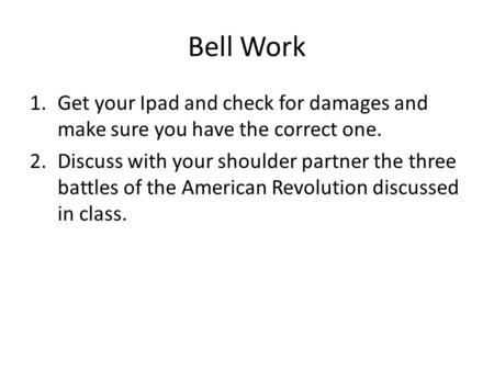 Bell Work 1.Get your Ipad and check for damages and make sure you have the correct one. 2.Discuss with your shoulder partner the three battles of the American.