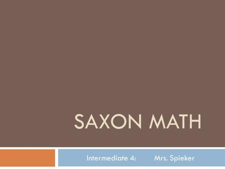 SAXON MATH Intermediate 4:Mrs. Spieker.  Daily Schedule (8:30 (MWF) or 8:15 (T/Th)-9:15 am)  Grading of Previous Night's Homework  Questions/Rework.