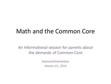 Math and the Common Core An Informational session for parents about the demands of Common Core Eastwood Elementary January 21, 2014.