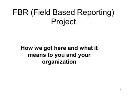1 FBR (Field Based Reporting) Project How we got here and what it means to you and your organization.