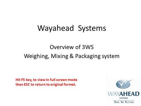 Wayahead Systems Overview of 3WS Weighing, Mixing & Packaging system Hit F5 key, to view in full screen mode then ESC to return to original format.