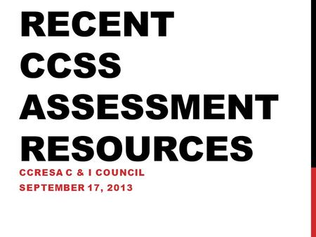 RECENT CCSS ASSESSMENT RESOURCES CCRESA C & I COUNCIL SEPTEMBER 17, 2013.