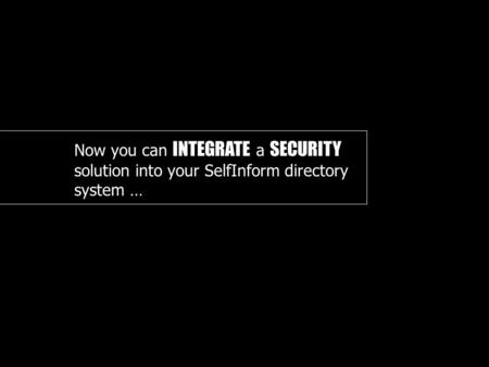 Now you can INTEGRATE a SECURITY solution into your SelfInform directory system …