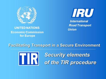 UNITED NATIONS International Road Transport Union Economic Commission for Europe Facilitating Transport in a Secure Environment Security elements of the.
