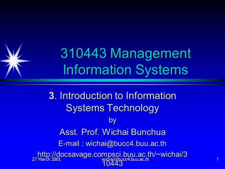 27 March 2001 310443 Management Information Systems 3. Introduction to Information Systems Technology by Asst. Prof. Wichai Bunchua.