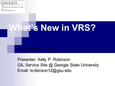 What's New in VRS? GUGM May 15, 2008 Presenter: Kelly P. Robinson GIL Service Georgia State University