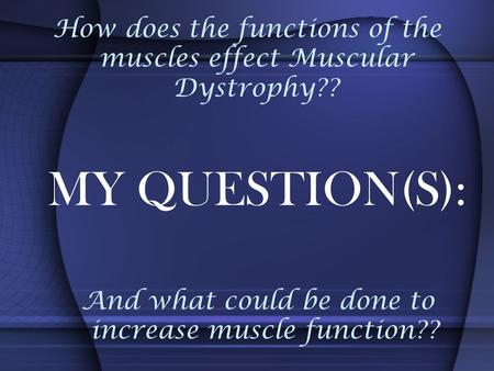 How does the functions of the muscles effect Muscular Dystrophy?? And what could be done to increase muscle function?? MY QUESTION(S):