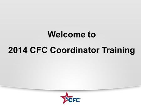Welcome to 2014 CFC Coordinator Training. Today's Review Welcome – LFCC Chair, Deb Perry CFC Overview and Structure Agency Coordinator Role Agency Keyworker.