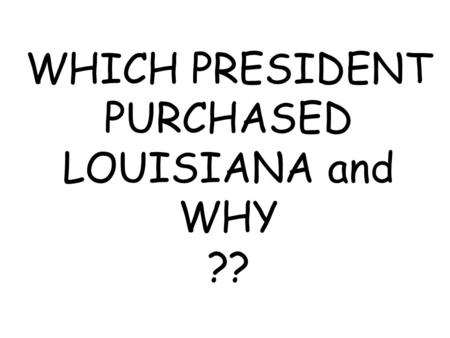 WHICH PRESIDENT PURCHASED LOUISIANA and WHY ??. THOMAS JEFFERSON Because he wanted to gain control of New Orleans to use the port to ship American goods.