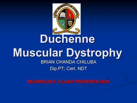 Duchenne Muscular Dystrophy BRIAN CHANDA CHILUBA Dip.PT; Cert. NDT NEUROLOGY CLASS PRESENTATION.