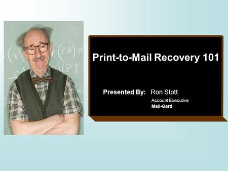 Print-to-Mail Recovery 101 Presented By: Ron Stott Account Executive Mail-Gard.