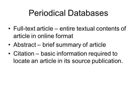 Periodical Databases Full-text article – entire textual contents of article in online format Abstract – brief summary of article Citation – basic information.