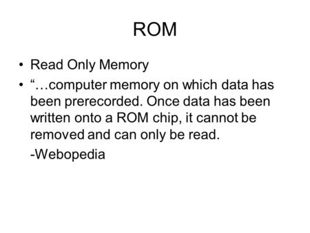 "ROM Read Only Memory ""…computer memory on which data has been prerecorded. Once data has been written onto a ROM chip, it cannot be removed and can only."